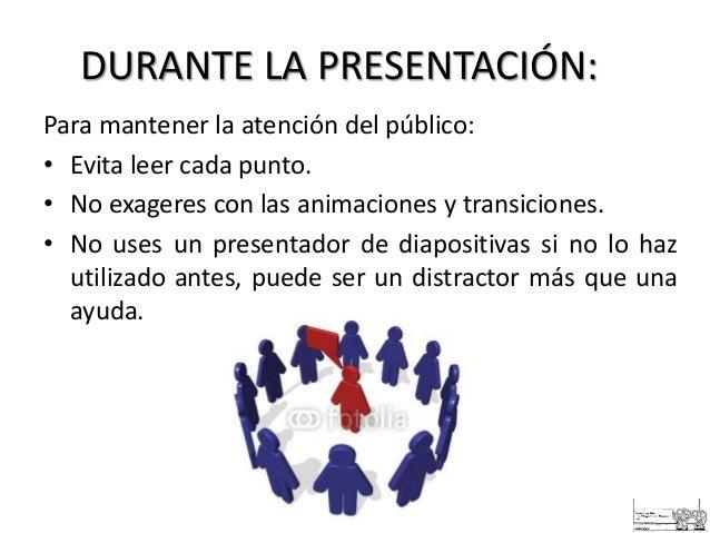 DURANTE LA PRESENTACIÓN: Para mantener la atención del público: • Evita leer cada punto. • No exageres con las animaciones...