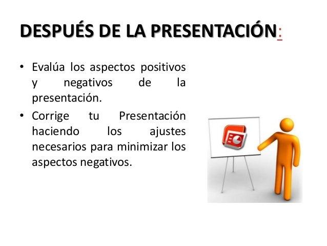 DESPUÉS DE LA PRESENTACIÓN: • Evalúa los aspectos positivos y negativos de la presentación. • Corrige tu Presentación haci...