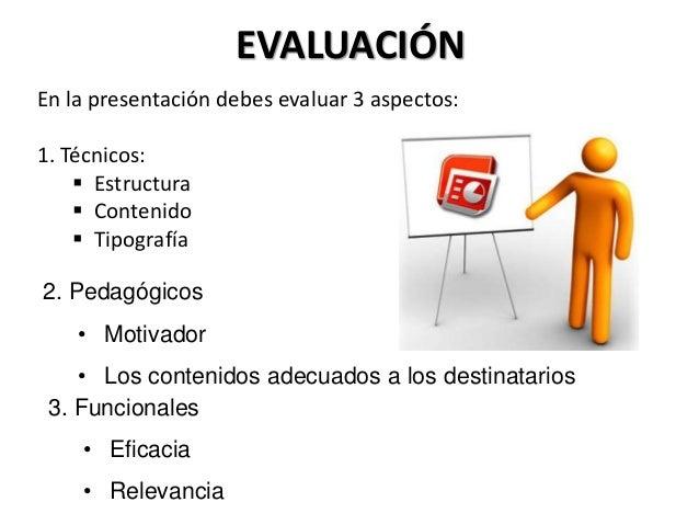 EVALUACIÓN En la presentación debes evaluar 3 aspectos: 1. Técnicos:  Estructura  Contenido  Tipografía 2. Pedagógicos ...