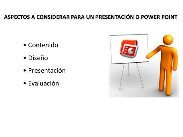 ASPECTOS A CONSIDERAR PARA UN PRESENTACIÓN O POWER POINT • Contenido • Diseño • Presentación • Evaluación