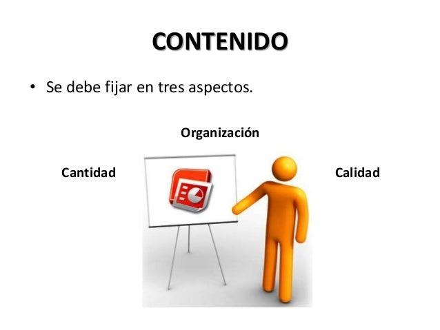 CONTENIDO • Se debe fijar en tres aspectos. Organización Cantidad Calidad