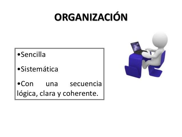 ORGANIZACIÓN •Sencilla •Sistemática •Con una secuencia lógica, clara y coherente.