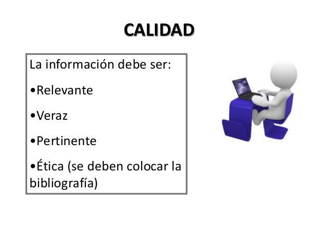 CALIDAD La información debe ser: •Relevante •Veraz •Pertinente •Ética (se deben colocar la bibliografía)