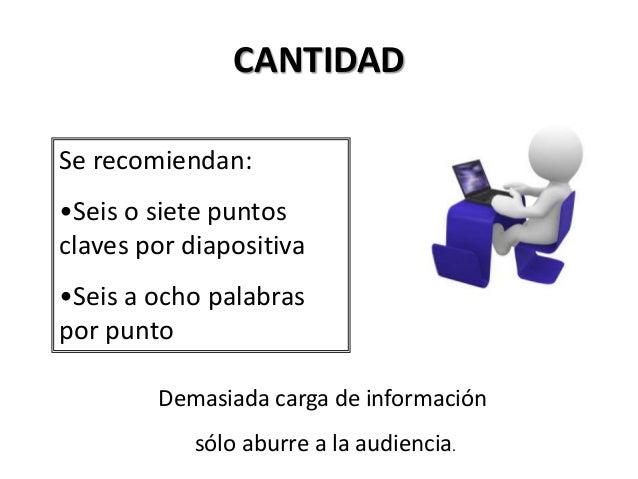 CANTIDAD Se recomiendan: •Seis o siete puntos claves por diapositiva •Seis a ocho palabras por punto Demasiada carga de in...