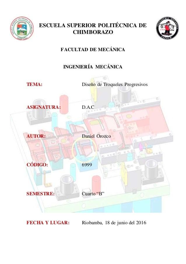 ESCUELA SUPERIOR POLITÉCNICA DE CHIMBORAZO FACULTAD DE MECÁNICA INGENIERÍA MECÁNICA TEMA: Diseño de Troqueles Progresivos ...