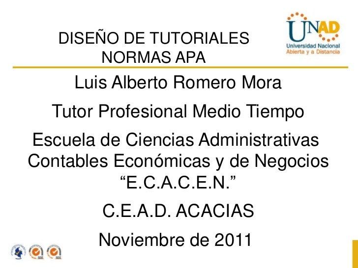 DISEÑO DE TUTORIALES        NORMAS APA     Luis Alberto Romero Mora  Tutor Profesional Medio TiempoEscuela de Ciencias Adm...