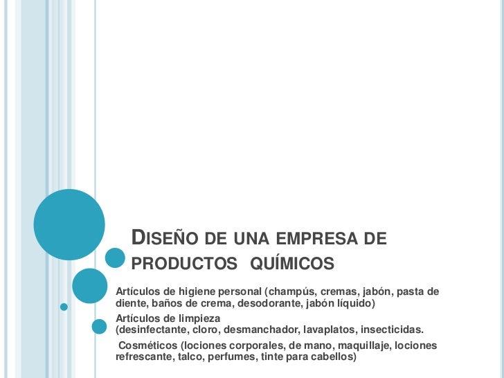 DISEÑO DE UNA EMPRESA DE   PRODUCTOS QUÍMICOSArtículos de higiene personal (champús, cremas, jabón, pasta dediente, baños ...