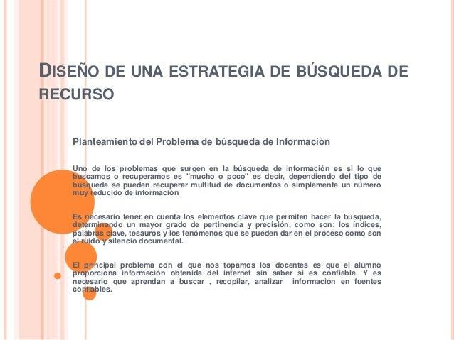DISEÑO DE UNA ESTRATEGIA DE BÚSQUEDA DE RECURSO Planteamiento del Problema de búsqueda de Información Uno de los problemas...