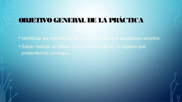 OBJETIVO GENERAL DE LA PRÁCTICA  • Identificar las estrategias de uso de los recursos educativos abiertos.  • Saber realiz...