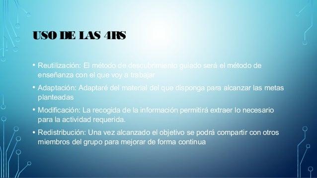USO DE LAS 4RS  • Reutilización: El método de descubrimiento guiado será el método de  enseñanza con el que voy a trabajar...