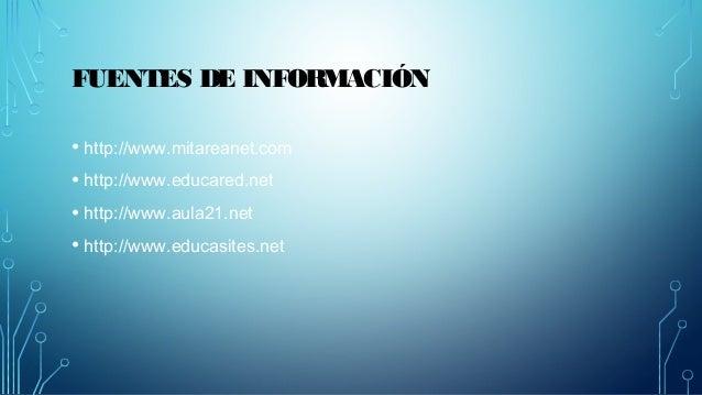 FUENTES DE INFORMACIÓN  • http://www.mitareanet.com  • http://www.educared.net  • http://www.aula21.net  • http://www.educ...