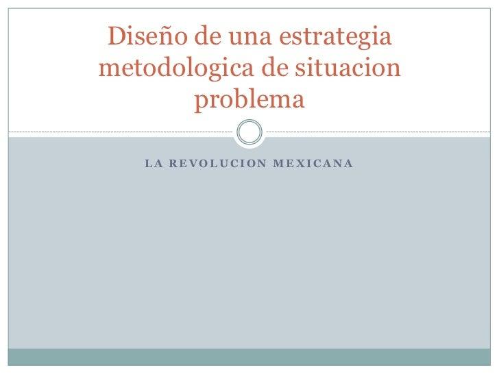LA REVOLUCION MEXICANA<br />Diseño de una estrategia metodologica de situacion problema<br />