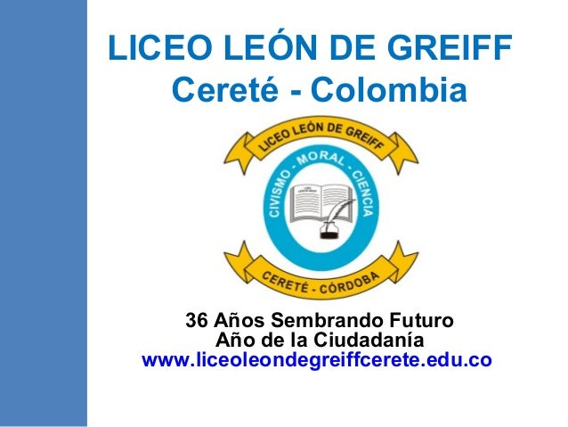 LICEO LEÓN DE GREIFFCereté - Colombia36 Años Sembrando FuturoAño de la Ciudadaníawww.liceoleondegreiffcerete.edu.co