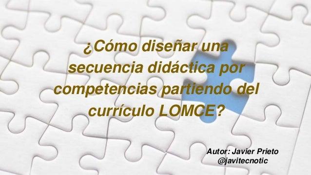 ¿Cómo diseñar una secuencia didáctica por competencias partiendo del currículo LOMCE? Autor: Javier Prieto @javitecnotic