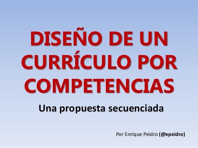 DISEÑO DE UN CURRÍCULO POR COMPETENCIAS Una propuesta secuenciada Por Enrique Peidro (@epeidro)