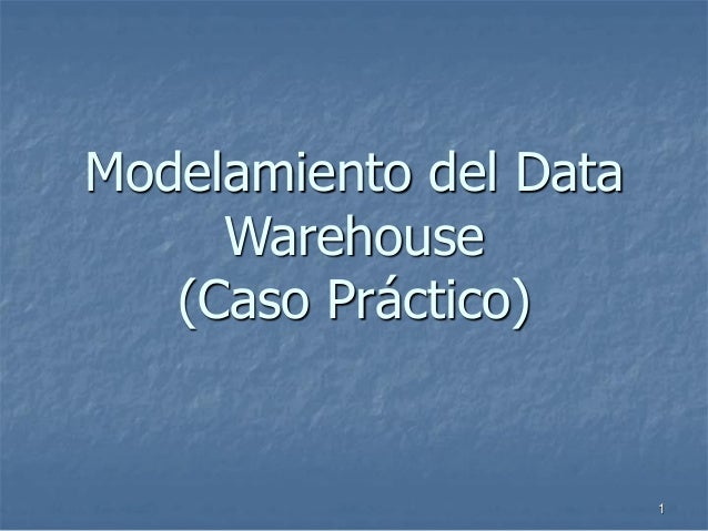 1 Modelamiento del Data Warehouse (Caso Práctico)