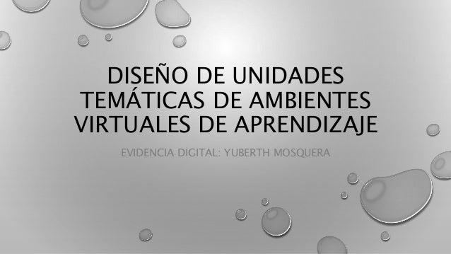 DISEÑO DE UNIDADES TEMÁTICAS DE AMBIENTES VIRTUALES DE APRENDIZAJE EVIDENCIA DIGITAL: YUBERTH MOSQUERA