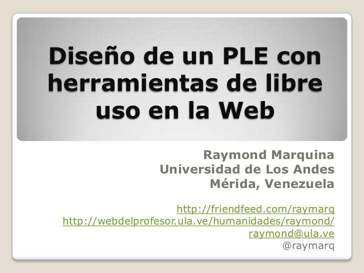 Diseño de un PLE con herramientas de libre uso en la Web<br />Raymond Marquina<br />Universidad de Los Andes<br />Mérida, ...