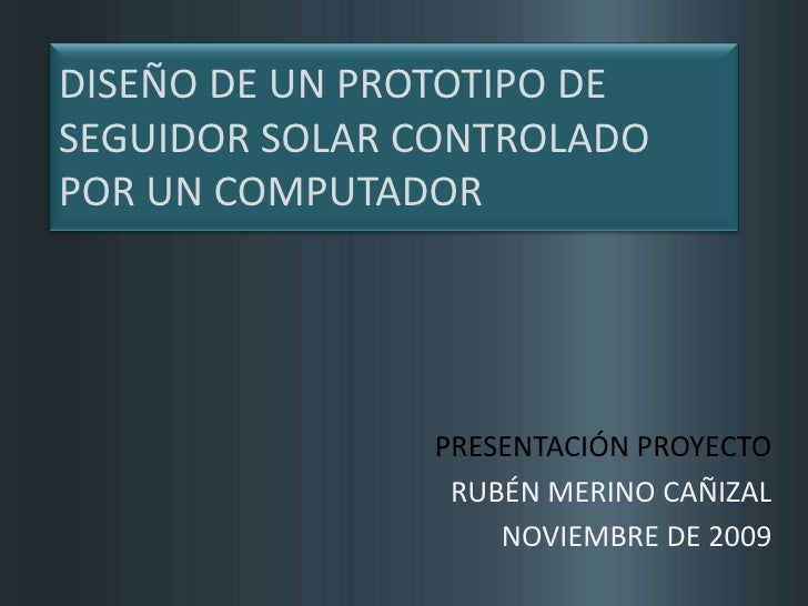 DISEÑO DE UN PROTOTIPO DE SEGUIDOR SOLAR CONTROLADO POR UN COMPUTADOR<br />PRESENTACIÓN PROYECTO<br />RUBÉN MERINO CAÑIZAL...