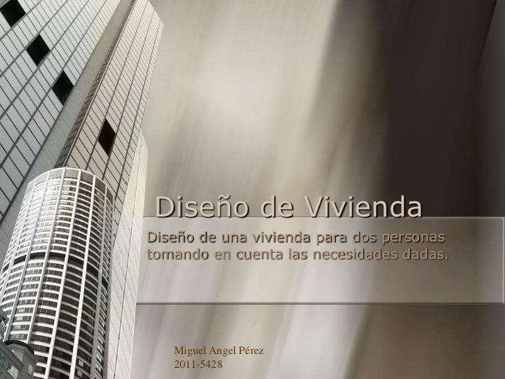 Diseño de ViviendaDiseño de una vivienda para dos personastomando en cuenta las necesidades dadas.   Miguel Angel Pérez   ...