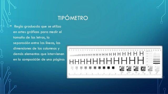 TIPÓMETRO • Regla graduada que se utiliza en artes gráficas para medir el tamaño de las letras, la separación entre las lí...