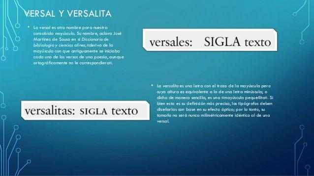 VERSAL Y VERSALITA • La versal es otro nombre para nuestra consabida mayúscula. Su nombre, aclara José Martínez de Sousa e...