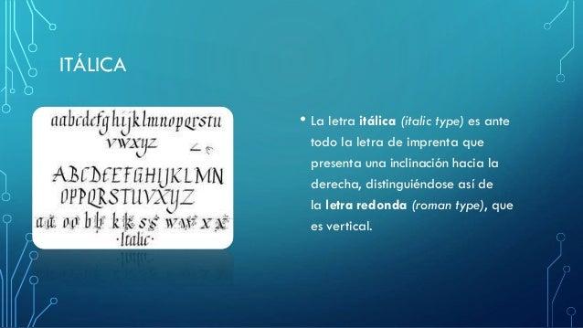 ITÁLICA • La letra itálica (italic type) es ante todo la letra de imprenta que presenta una inclinación hacia la derecha, ...