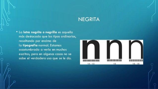 NEGRITA • La letra negrita o negrilla es aquella más destacada que los tipos ordinarios, resaltando por encima de la tipog...