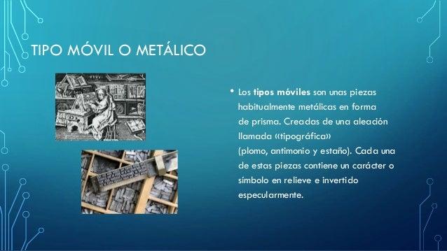 TIPO MÓVIL O METÁLICO • Los tipos móviles son unas piezas habitualmente metálicas en forma de prisma. Creadas de una aleac...