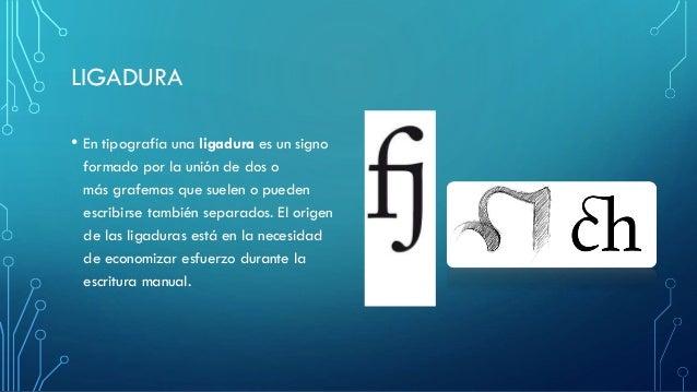 LIGADURA • En tipografía una ligadura es un signo formado por la unión de dos o más grafemas que suelen o pueden escribirs...
