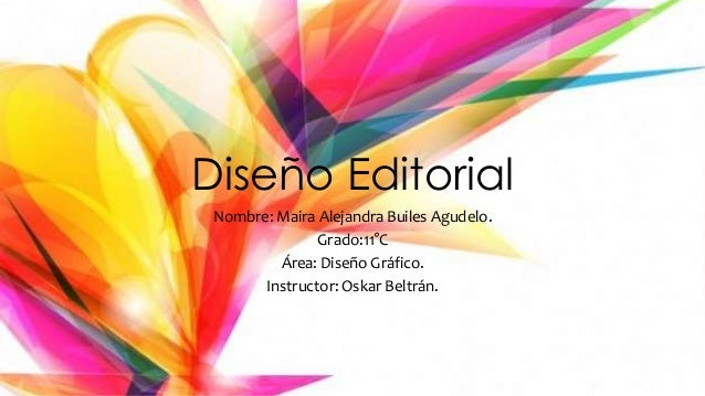 Diseño Editorial Nombre: Maira Alejandra Builes Agudelo. Grado:11°C Área: Diseño Gráfico. Instructor: Oskar Beltrán.