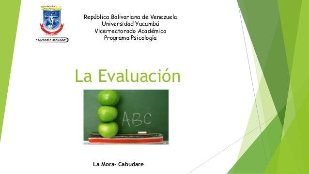 La Evaluación La Mora- Cabudare República Bolivariana de Venezuela Universidad Yacambú Vicerrectorado Académico Programa P...