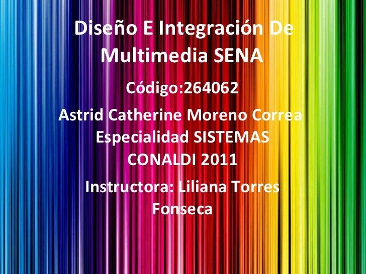 Diseño E Integración De Multimedia SENA  Código:264062 Astrid Catherine Moreno Correa  Especialidad SISTEMAS CONALDI 2011 ...