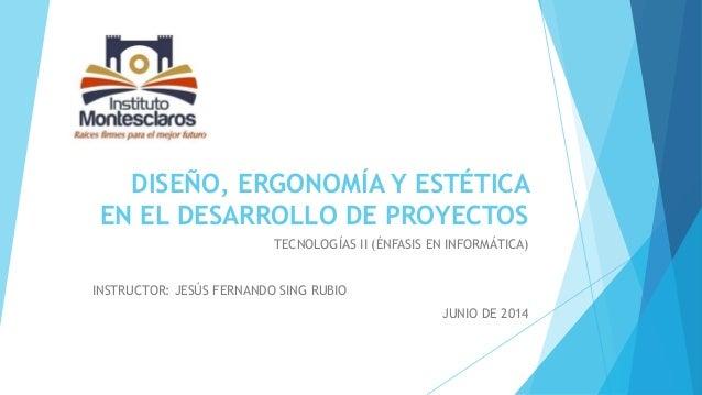 DISEÑO, ERGONOMÍA Y ESTÉTICA EN EL DESARROLLO DE PROYECTOS TECNOLOGÍAS II (ÉNFASIS EN INFORMÁTICA) INSTRUCTOR: JESÚS FERNA...