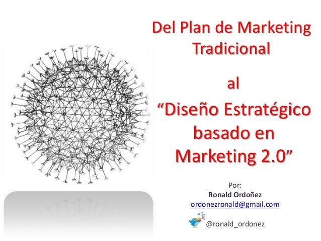 """Del Plan de Marketing      Tradicional              al""""Diseño Estratégico    basado en   Marketing 2.0""""               Por:..."""