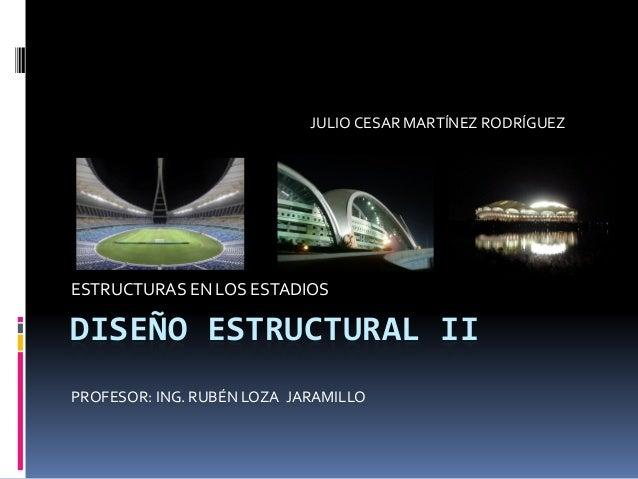 DISEÑO ESTRUCTURAL II ESTRUCTURAS EN LOS ESTADIOS JULIO CESAR MARTÍNEZ RODRÍGUEZ PROFESOR: ING. RUBÉN LOZA JARAMILLO