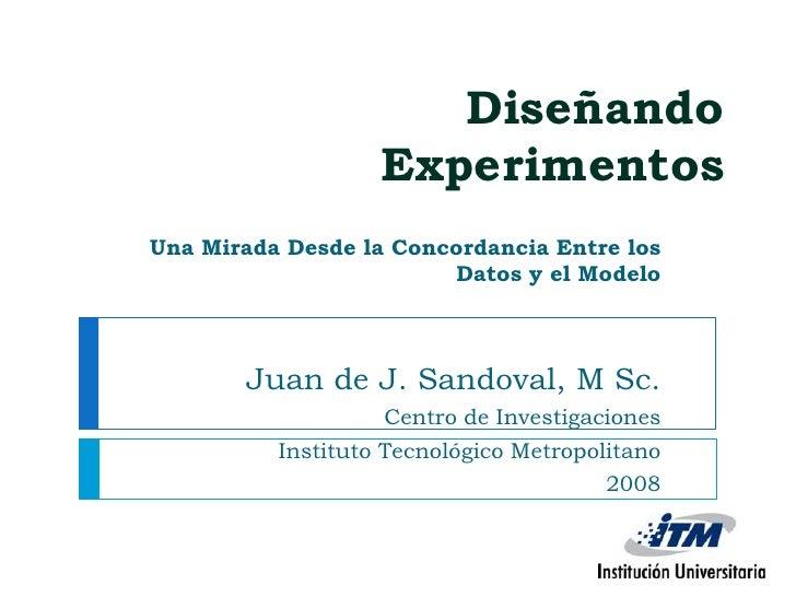 Diseñando Experimentos <br />Una Mirada Desde la Concordancia Entre los Datos y el Modelo<br />Juan de J. Sandoval, M Sc.<...