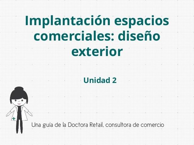 Implantación espacios comerciales: diseño exterior Unidad 2  Una guía de la Doctora Retail, consultora de comercio