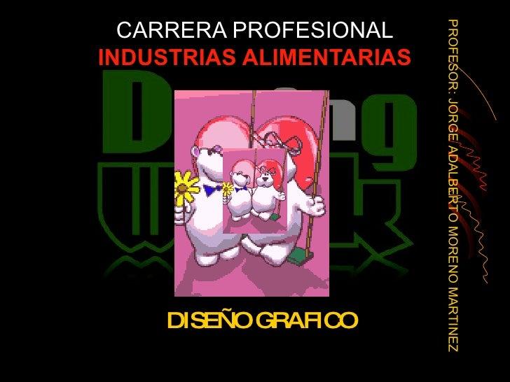 CARRERA PROFESIONAL INDUSTRIAS ALIMENTARIAS DISEÑO GRAFICO PROFESOR: JORGE ADALBERTO MORENO MARTINEZ