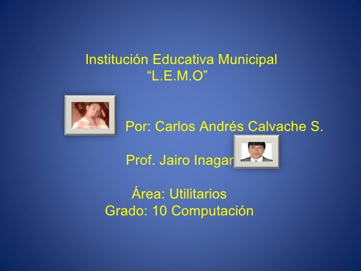 "Institución Educativa Municipal ""L.E.M.O""    Por: Carlos Andrés Calvache S.  Prof. Jairo Inagan Área: Utilitarios Grad..."