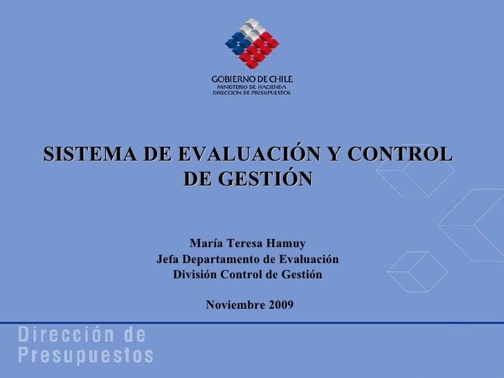 Noviembre 2009 María Teresa Hamuy Jefa Departamento de Evaluación División Control de Gestión SISTEMA DE EVALUACIÓN Y CONT...
