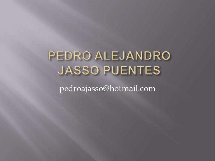 PEDRO ALEJANDROJASSO PUENTES<br />pedroajasso@hotmail.com<br />
