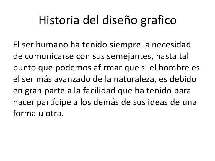 Historia del diseño graficoEl ser humano ha tenido siempre la necesidadde comunicarse con sus semejantes, hasta talpunto q...