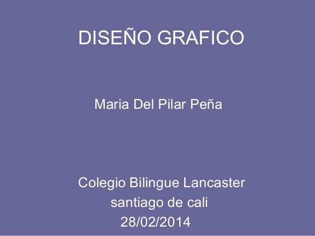 DISEÑO GRAFICO Maria Del Pilar Peña Colegio Bilingue Lancaster 28/02/2014 santiago de cali