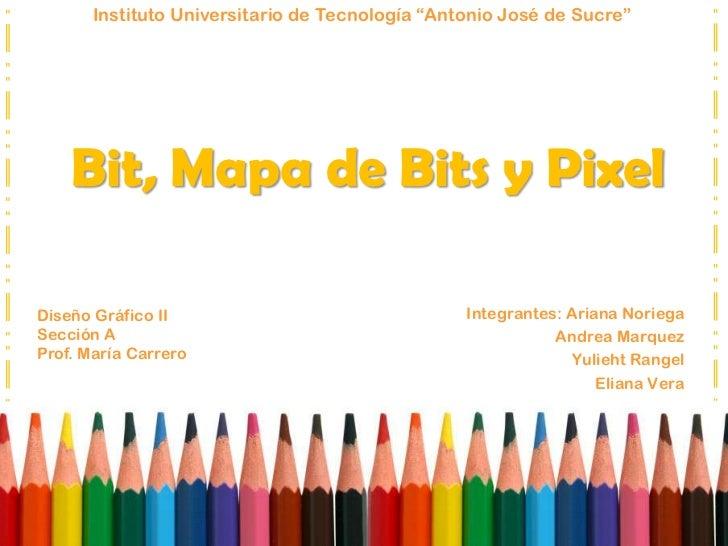 """Instituto Universitario de Tecnología """"Antonio José de Sucre""""<br />Bit, Mapa de Bits y Pixel<br />Integrantes: Ariana Nori..."""