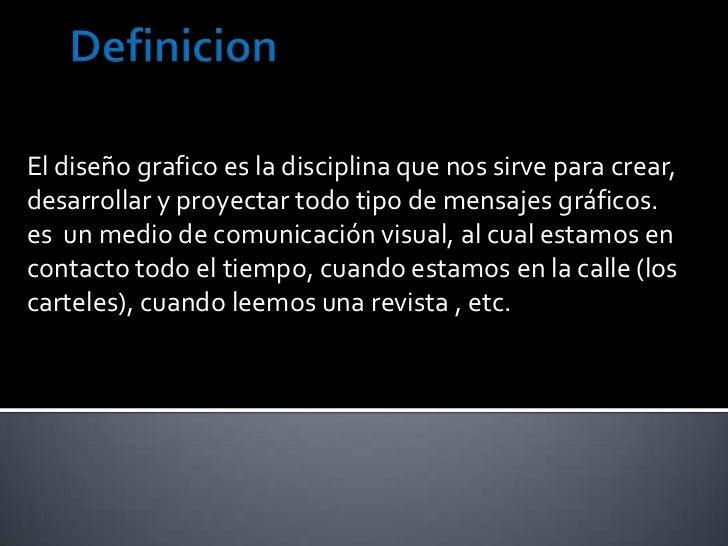 Definicion<br />El diseño grafico es la disciplina que nos sirve para crear, desarrollar y proyectar todo tipo de mensajes...