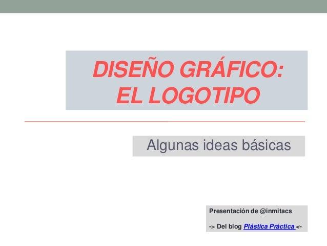 DISEÑO GRÁFICO: EL LOGOTIPO Algunas ideas básicas  Presentación de @inmitacs -> Del blog Plástica Práctica <-