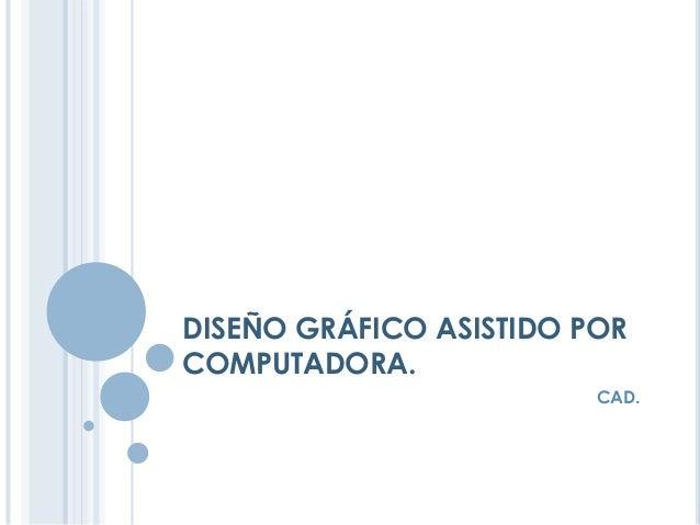 DISEÑO GRÁFICO ASISTIDO POR COMPUTADORA. CAD.