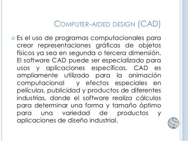 COMPUTER-AIDED DESIGN (CAD)  Es el uso de programas computacionales para crear representaciones gráficas de objetos físic...