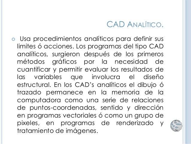 CAD ANALÍTICO.  Usa procedimientos analíticos para definir sus limites ó acciones. Los programas del tipo CAD analíticos,...